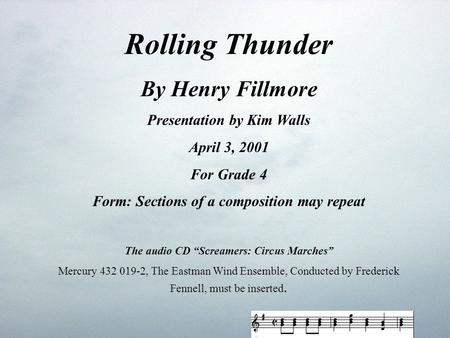 "Rolling Thunder By Henry Fillmore Presentation by Kim Walls April 3, 2001 For Grade 4 Form: Sections of a composition may repeat The audio CD ""Screamers:"