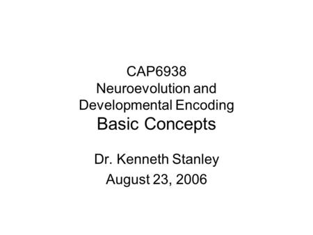 CAP6938 Neuroevolution and Developmental Encoding Basic Concepts Dr. Kenneth Stanley August 23, 2006.