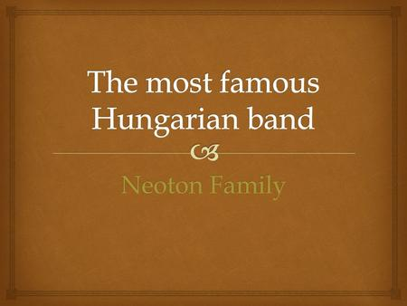 Neoton Family.  The beginning   Neoton Família was one of the most successful Hungarian pop-bands, they released albums and toured in several foreign.