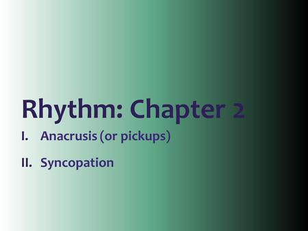 Rhythm: Chapter 2 I.Anacrusis (or pickups) II.Syncopation.