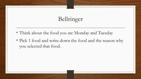 Bellringer Think about the food you ate Monday and Tuesday Pick 1 food and write down the food and the reason why you selected that food.