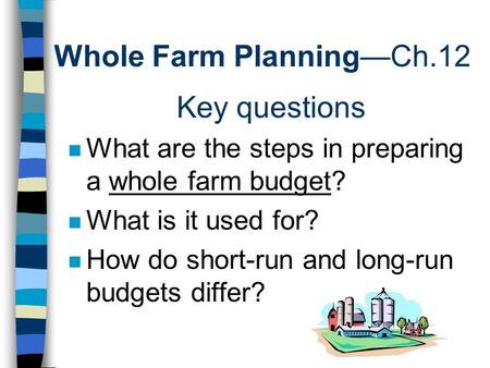 Whole Farm Planning—Ch.12 Key questions n What are the steps in preparing a whole farm budget? n What is it used for? n How do short-run and long-run budgets.