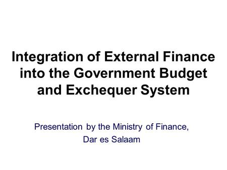 Integration of External Finance into the Government Budget and Exchequer System Presentation by the Ministry of Finance, Dar es Salaam.