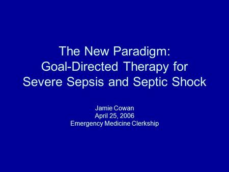 The New Paradigm: Goal-Directed Therapy for Severe Sepsis and Septic Shock Jamie Cowan April 25, 2006 Emergency Medicine Clerkship.