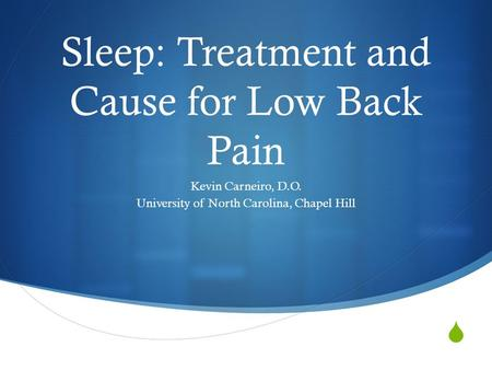  Sleep: Treatment and Cause for Low Back Pain Kevin Carneiro, D.O. University of North Carolina, Chapel Hill.