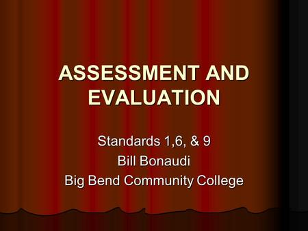 ASSESSMENT AND EVALUATION Standards 1,6, & 9 Bill Bonaudi Big Bend Community College.