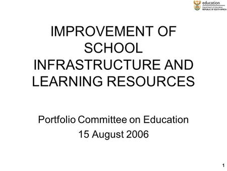 1 IMPROVEMENT OF SCHOOL INFRASTRUCTURE AND LEARNING RESOURCES Portfolio Committee on Education 15 August 2006.