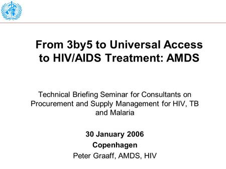 From 3by5 to Universal Access to HIV/AIDS Treatment: AMDS Technical Briefing Seminar for Consultants on Procurement and Supply Management for HIV, TB and.
