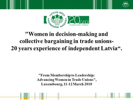 "Women in decision-making and collective bargaining in trade unions- 20 years experience of independent Latvia"". From Membership to Leadership: Advancing."