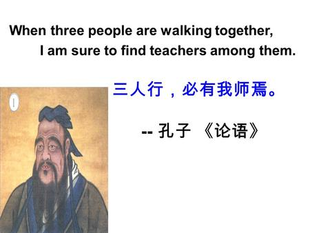 When three people are walking together, I am sure to find teachers among them. 三人行,必有我师焉。 -- 孔子 《论语》