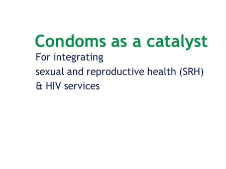 Condoms as a catalyst For integrating sexual and reproductive health (SRH) & HIV services.