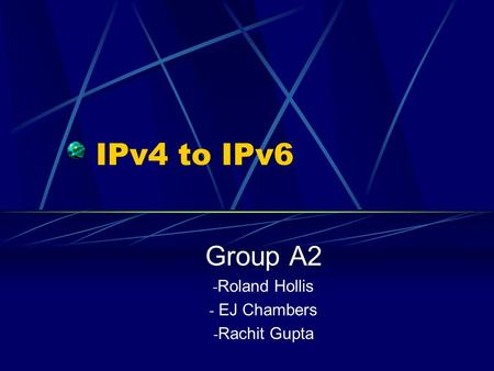IPv4 to IPv6 Group A2 - Roland Hollis - EJ Chambers - Rachit Gupta.