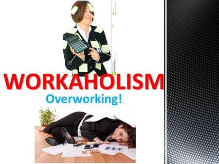 Overworking! WORKAHOLISM. What Is Work? Work is a physical or mental activity performed in an effort to produce a result. What Is a Workaholic? A workaholic.