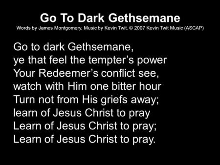 Go To Dark Gethsemane Words by James Montgomery, Music by Kevin Twit. © 2007 Kevin Twit Music (ASCAP) Go to dark Gethsemane, ye that feel the tempter's.
