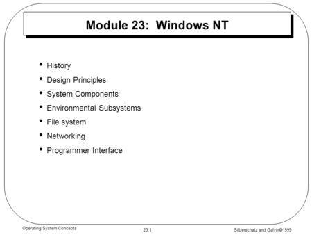 Silberschatz and Galvin  1999 23.1 Operating System Concepts Module 23: Windows NT History Design Principles System Components Environmental Subsystems.