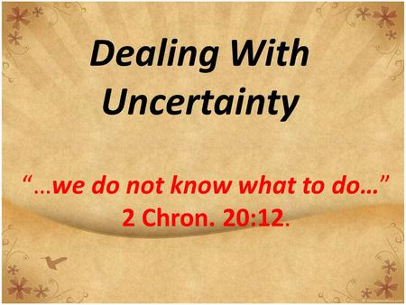 "Dealing With Uncertainty ""…we do not know what to do…"" 2 Chron. 20:12."
