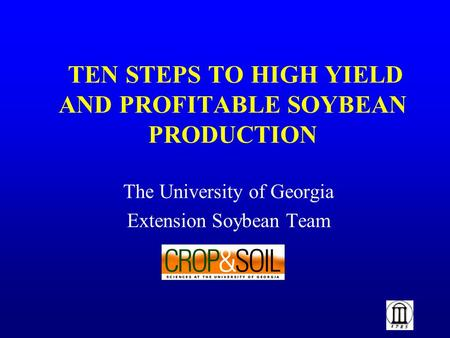 TEN STEPS TO HIGH YIELD AND PROFITABLE SOYBEAN PRODUCTION The University of Georgia Extension Soybean Team.