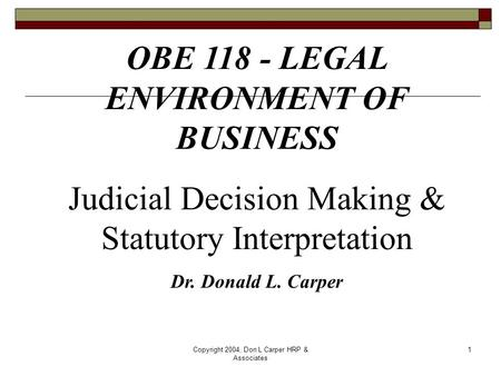 Copyright 2004, Don L Carper HRP & Associates 1 OBE 118 - LEGAL ENVIRONMENT OF BUSINESS Judicial Decision Making & Statutory Interpretation Dr. Donald.