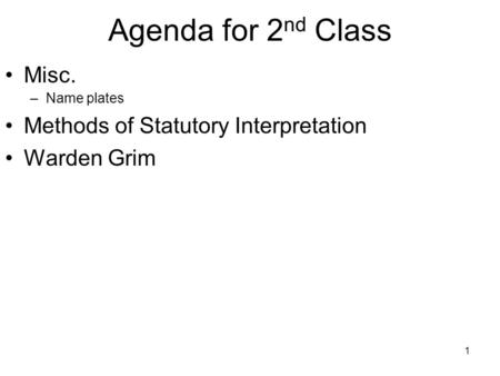 1 Agenda for 2 nd Class Misc. –Name plates Methods of Statutory Interpretation Warden Grim.
