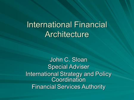 International Financial Architecture John C. Sloan Special Adviser International Strategy and Policy Coordination Financial Services Authority.