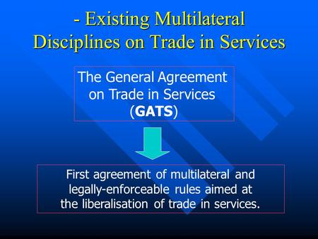 - Existing Multilateral Disciplines on Trade in Services First agreement of multilateral and legally-enforceable rules aimed at the liberalisation of trade.