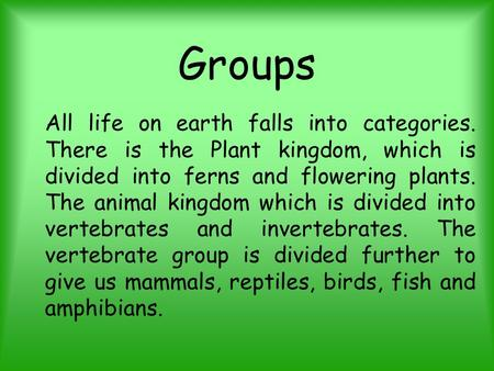 Groups All life on earth falls into categories. There is the Plant kingdom, which is divided into ferns and flowering plants. The animal kingdom which.