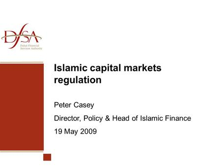 Islamic capital markets regulation Peter Casey Director, Policy & Head of Islamic Finance 19 May 2009.