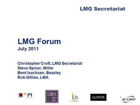 With LMG Secretariat LMG Forum July 2011 Christopher Croft, LMG Secretariat Steve Spicer, Miller Bent Isachsen, Beazley Rob Gillies, LMA.