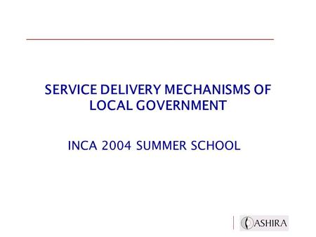 SERVICE DELIVERY MECHANISMS OF LOCAL GOVERNMENT INCA 2004 SUMMER SCHOOL.