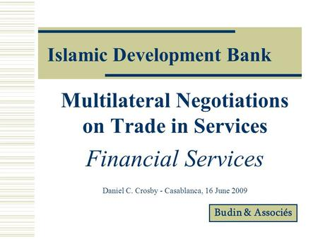 Islamic Development Bank Multilateral Negotiations on Trade in Services Financial Services Daniel C. Crosby - Casablanca, 16 June 2009 Budin & Associés.