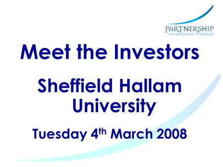 Meet the Investors Sheffield Hallam University Tuesday 4 th March 2008.