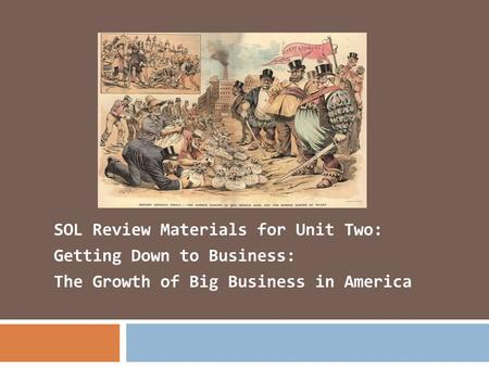SOL Review Materials for Unit Two: Getting Down to Business: The Growth of Big Business in America.