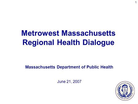 1 Metrowest Massachusetts Regional Health Dialogue Massachusetts Department of Public Health June 21, 2007.