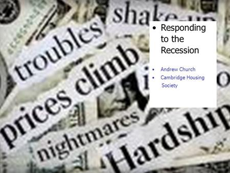 Responding to the Recession Andrew Church Cambridge Housing Society.