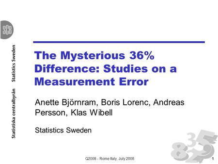Q2008 - Rome Italy, July 20081 The Mysterious 36% Difference: Studies on a Measurement Error Anette Björnram, Boris Lorenc, Andreas Persson, Klas Wibell.