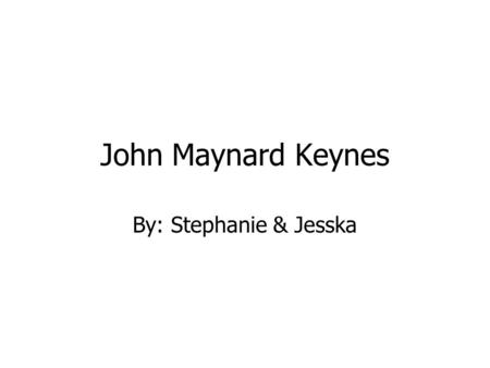 John Maynard Keynes By: Stephanie & Jesska. Biography (June 5,1883-April 21,1946) John Maynard Keynes was a British Economist. Keynes was born in Cambridge,