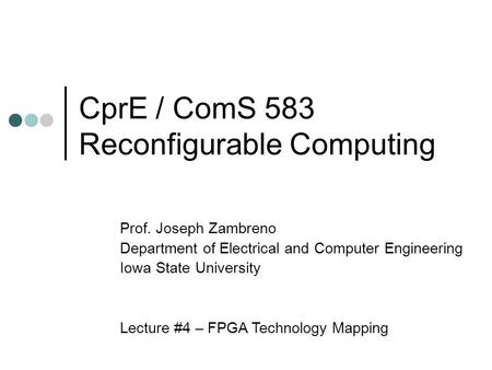 CprE / ComS 583 Reconfigurable Computing Prof. Joseph Zambreno Department of Electrical and Computer Engineering Iowa State University Lecture #4 – FPGA.