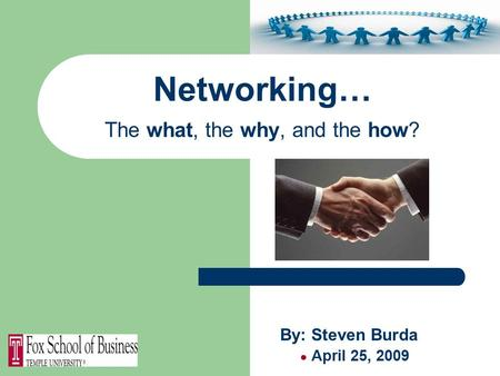 Networking… The what, the why, and the how? By: Steven Burda ● April 25, 2009.