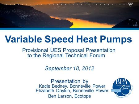 Variable Speed Heat Pumps Provisional UES Proposal Presentation to the Regional Technical Forum September 18, 2012 Presentation by Kacie Bedney, Bonneville.