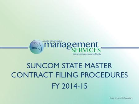 Craig J. Nichols, Secretary 1 SUNCOM STATE MASTER CONTRACT FILING PROCEDURES FY 2014-15.