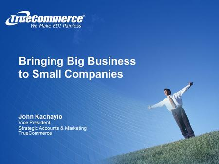 Bringing Big Business to Small Companies John Kachaylo Vice President, Strategic Accounts & Marketing TrueCommerce.
