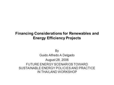 Financing Considerations for Renewables and Energy Efficiency Projects By Guido Alfredo A Delgado August 28, 2006 FUTURE ENERGY SCENARIOS TOWARD SUSTAINABLE.