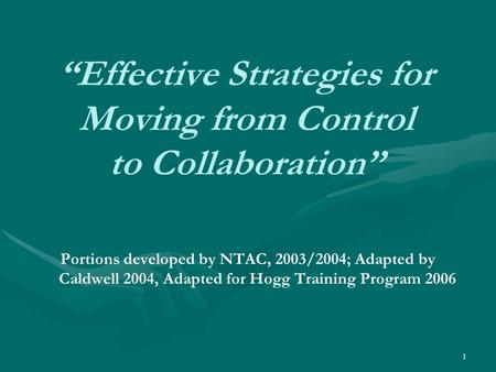 "1 ""Effective Strategies for Moving from Control to Collaboration"" Portions developed by NTAC, 2003/2004; Adapted by Caldwell 2004, Adapted for Hogg Training."
