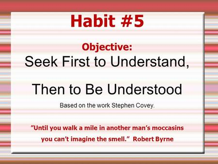 "Habit #5 Objective: Seek First to Understand, Then to Be Understood Based on the work Stephen Covey. ""Until you walk a mile in another man's moccasins."