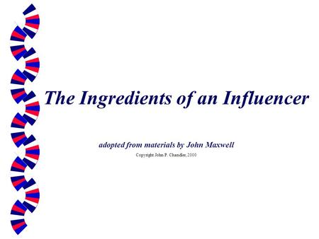 The Ingredients of an Influencer adopted from materials by John Maxwell Copyright John P. Chandler, 2000.