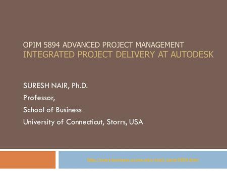 OPIM 5894 ADVANCED PROJECT MANAGEMENT INTEGRATED PROJECT DELIVERY AT AUTODESK SURESH NAIR, Ph.D. Professor, School of Business University of Connecticut,