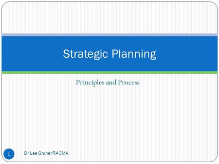 Principles and Process Dr Lee Gruner RACMA 1 Strategic Planning.