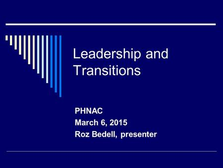 Leadership and Transitions PHNAC March 6, 2015 Roz Bedell, presenter.