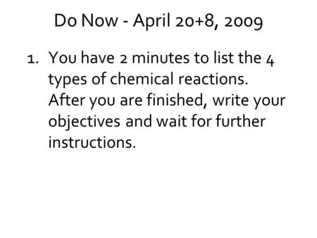 Do Now - April 20+8, 2009 1.You have 2 minutes to list the 4 types of chemical reactions. After you are finished, write your objectives and wait for further.
