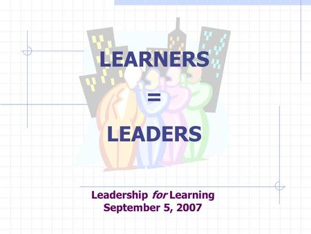 Leadership for Learning September 5, 2007 LEARNERS = LEADERS.